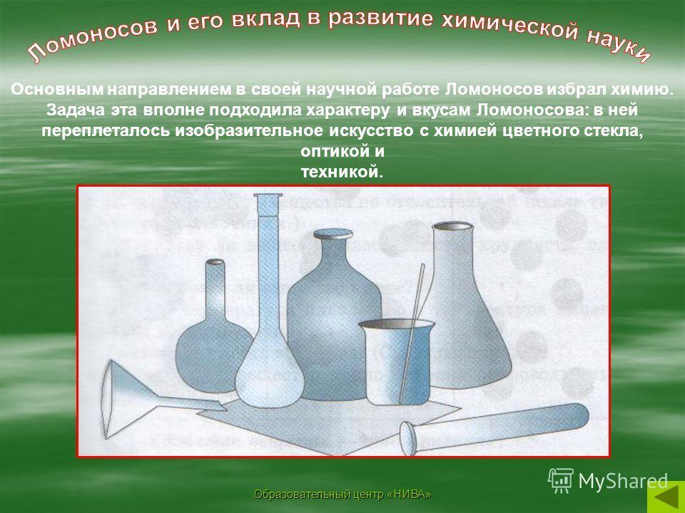 Образовательный центр «НИВА» Основным направлением в своей научной работе Ломоносов избрал химию. Задача эта вполне подходила характеру и вкусам Ломоносова: в ней переплеталось изобразительное искусство с химией цветного стекла, оптикой и техникой.