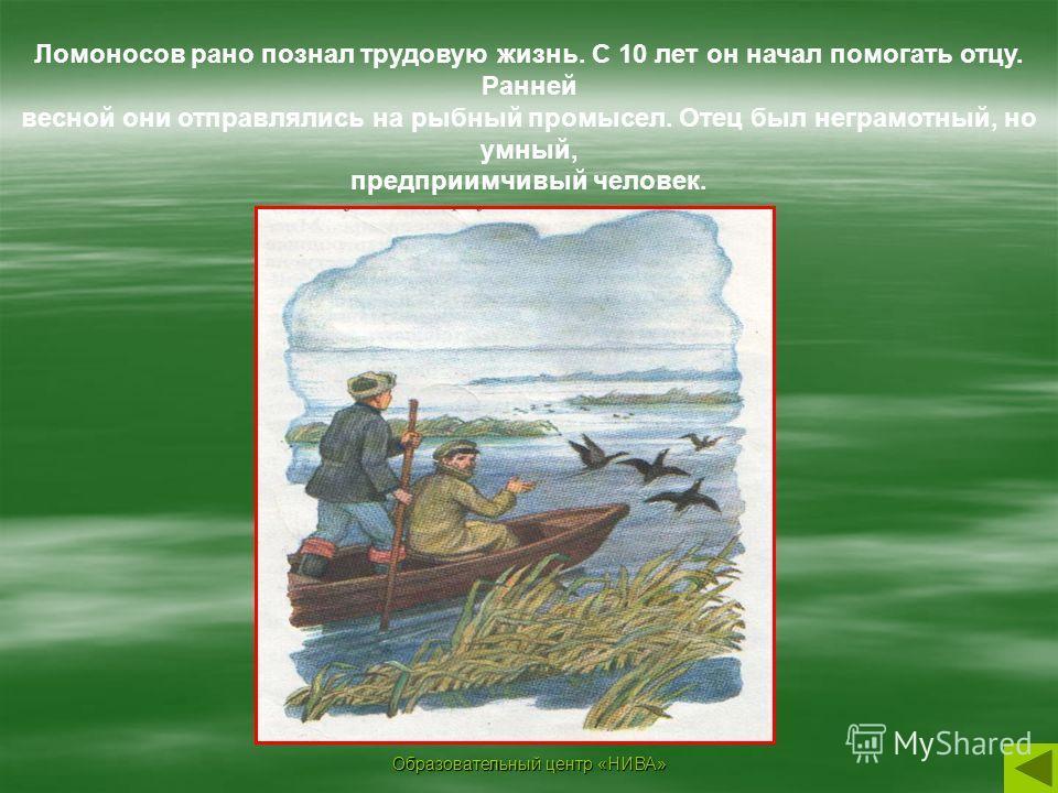 Образовательный центр «НИВА» Ломоносов рано познал трудовую жизнь. С 10 лет он начал помогать отцу. Ранней весной они отправлялись на рыбный промысел. Отец был неграмотный, но умный, предприимчивый человек.
