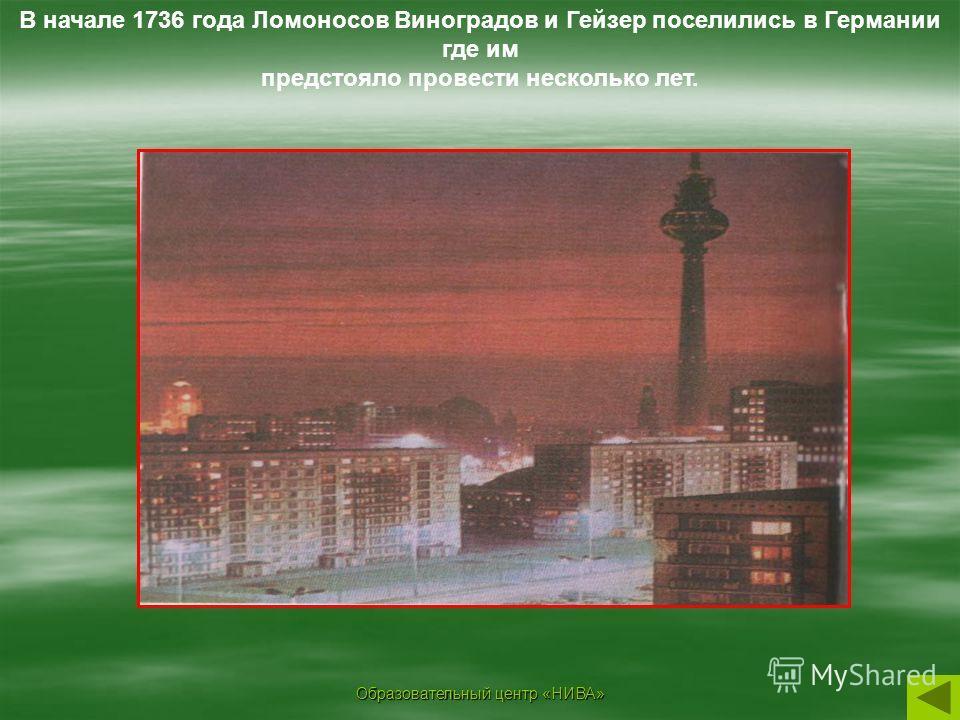 Образовательный центр «НИВА» В начале 1736 года Ломоносов Виноградов и Гейзер поселились в Германии где им предстояло провести несколько лет.