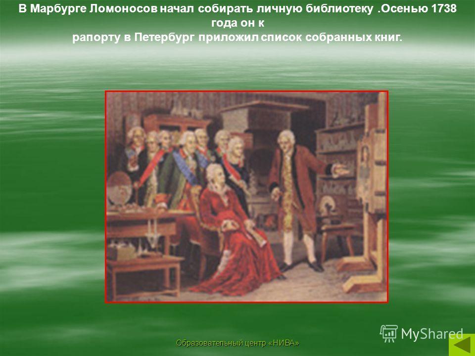 Образовательный центр «НИВА» В Марбурге Ломоносов начал собирать личную библиотеку.Осенью 1738 года он к рапорту в Петербург приложил список собранных книг.