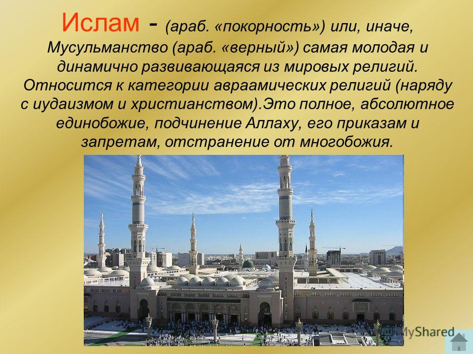 Ислам - (араб. «покорность») или, иначе, Мусульманство (араб. «верный») самая молодая и динамично развивающаяся из мировых религий. Относится к категории авраамических религий (наряду с иудаизмом и христианством).Это полное, абсолютное единобожие, по