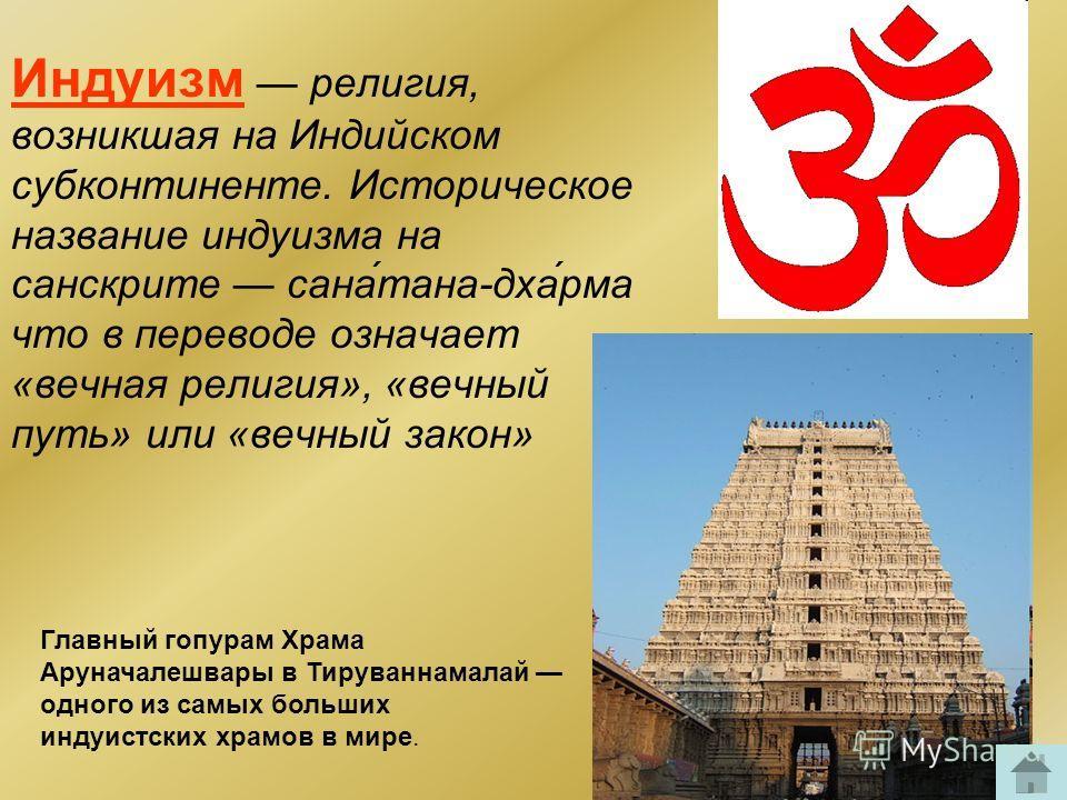 Индуизм религия, возникшая на Индийском субконтиненте. Историческое название индуизма на санскрите сана́тана-дха́рма что в переводе означает «вечная религия», «вечный путь» или «вечный закон» Главный гопурам Храма Аруначалешвары в Тируваннамалай одно