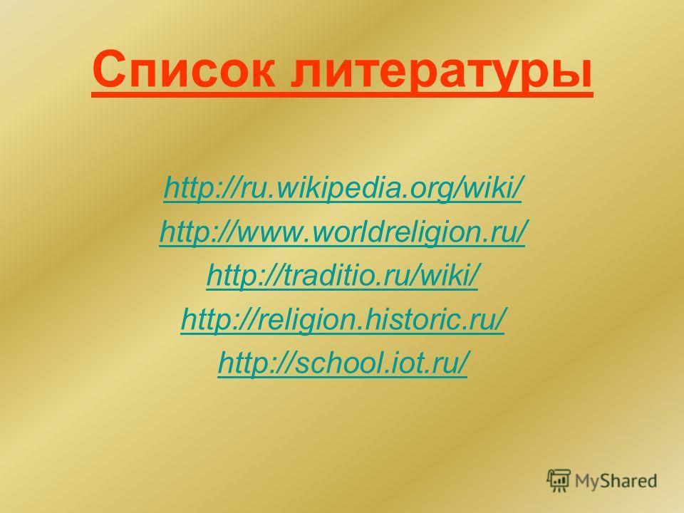 Список литературы http://ru.wikipedia.org/wiki/ http://www.worldreligion.ru/ http://traditio.ru/wiki/ http://religion.historic.ru/ http://school.iot.ru/