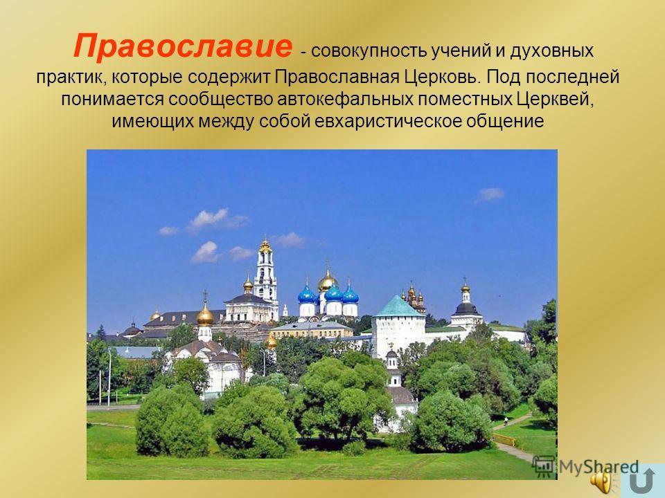 Православие - совокупность учений и духовных практик, которые содержит Православная Церковь. Под последней понимается сообщество автокефальных поместных Церквей, имеющих между собой евхаристическое общение