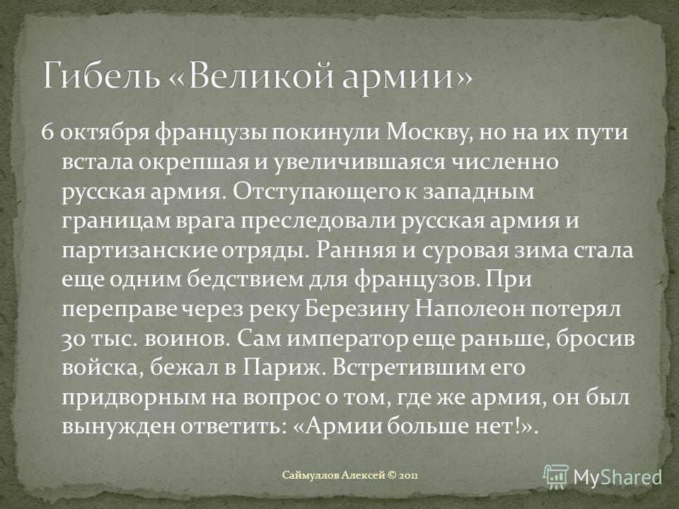 6 октября французы покинули Москву, но на их пути встала окрепшая и увеличившаяся численно русская армия. Отступающего к западным границам врага преследовали русская армия и партизанские отряды. Ранняя и суровая зима стала еще одним бедствием для фра