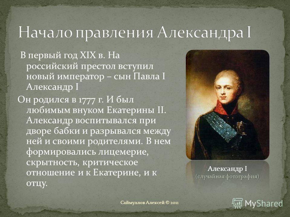 В первый год XIX в. На российский престол вступил новый император – сын Павла I Александр I Он родился в 1777 г. И был любимым внуком Екатерины II. Александр воспитывался при дворе бабки и разрывался между ней и своими родителями. В нем формировались