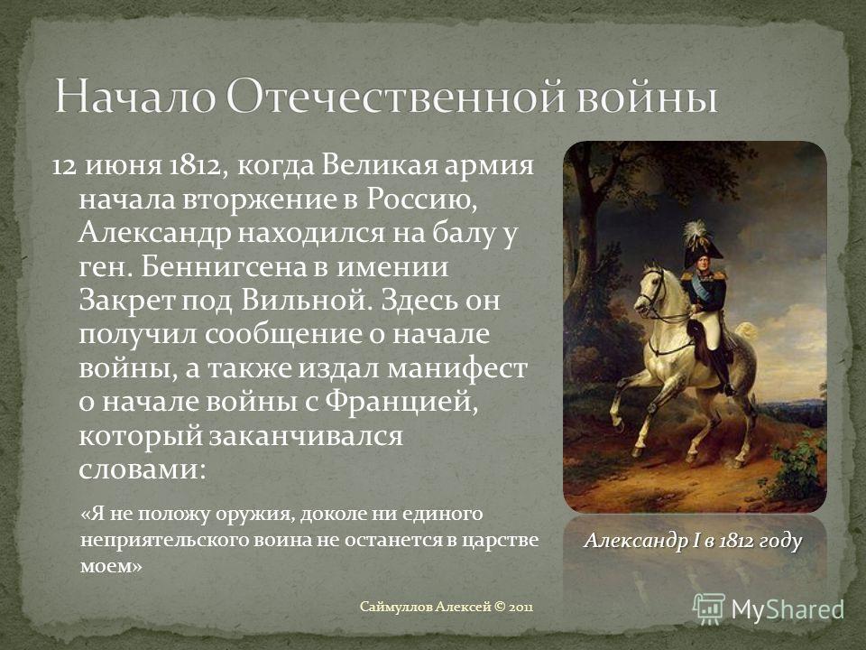 12 июня 1812, когда Великая армия начала вторжение в Россию, Александр находился на балу у ген. Беннигсена в имении Закрет под Вильной. Здесь он получил сообщение о начале войны, а также издал манифест о начале войны с Францией, который заканчивался