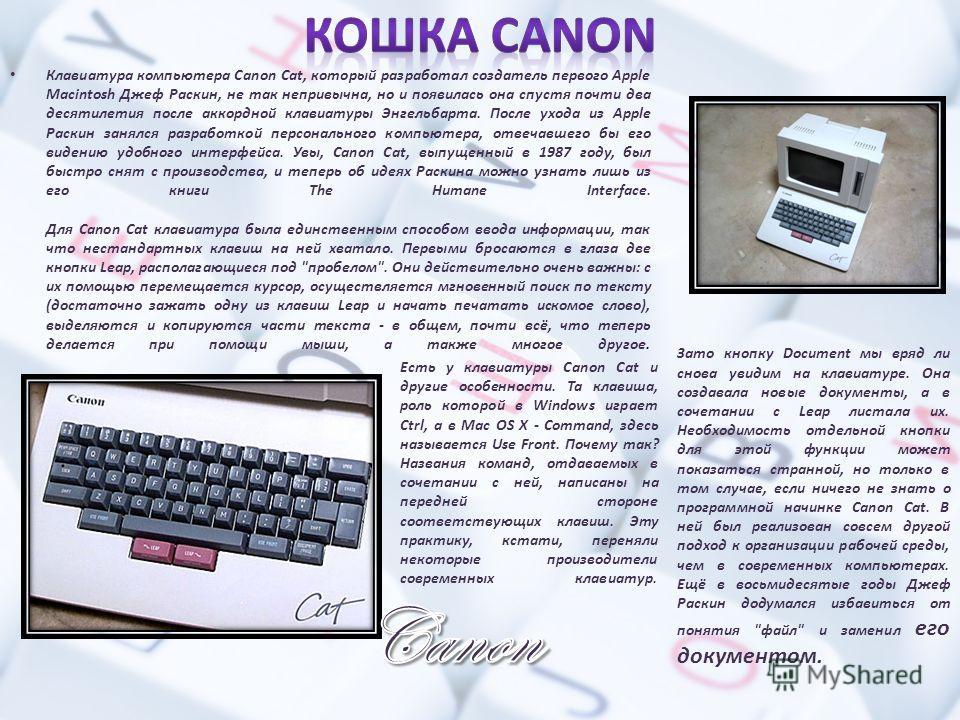 Клавиатура компьютера Canon Cat, который разработал создатель первого Apple Macintosh Джеф Раскин, не так непривычна, но и появилась она спустя почти два десятилетия после аккордной клавиатуры Энгельбарта. После ухода из Apple Раскин занялся разработ