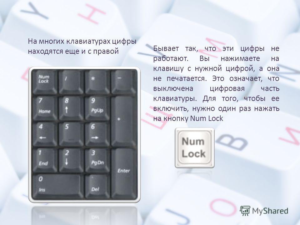 На многих клавиатурах цифры находятся еще и с правой Бывает так, что эти цифры не работают. Вы нажимаете на клавишу с нужной цифрой, а она не печатается. Это означает, что выключена цифровая часть клавиатуры. Для того, чтобы ее включить, нужно один р