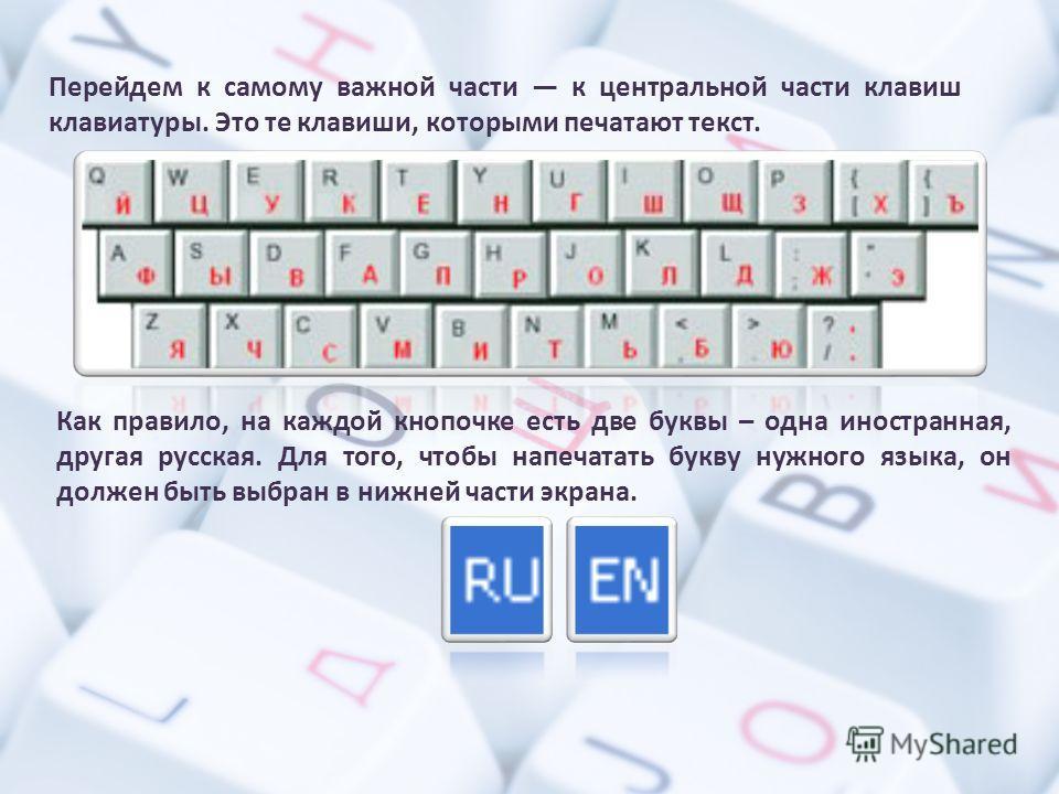 Перейдем к самому важной части к центральной части клавиш клавиатуры. Это те клавиши, которыми печатают текст. Как правило, на каждой кнопочке есть две буквы – одна иностранная, другая русская. Для того, чтобы напечатать букву нужного языка, он долже