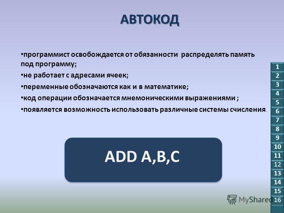 АВТОКОД программист освобождается от обязанности распределять память под программу; не работает с адресами ячеек; переменные обозначаются как и в математике; код операции обозначается мнемоническими выражениями ; появляется возможность использовать р