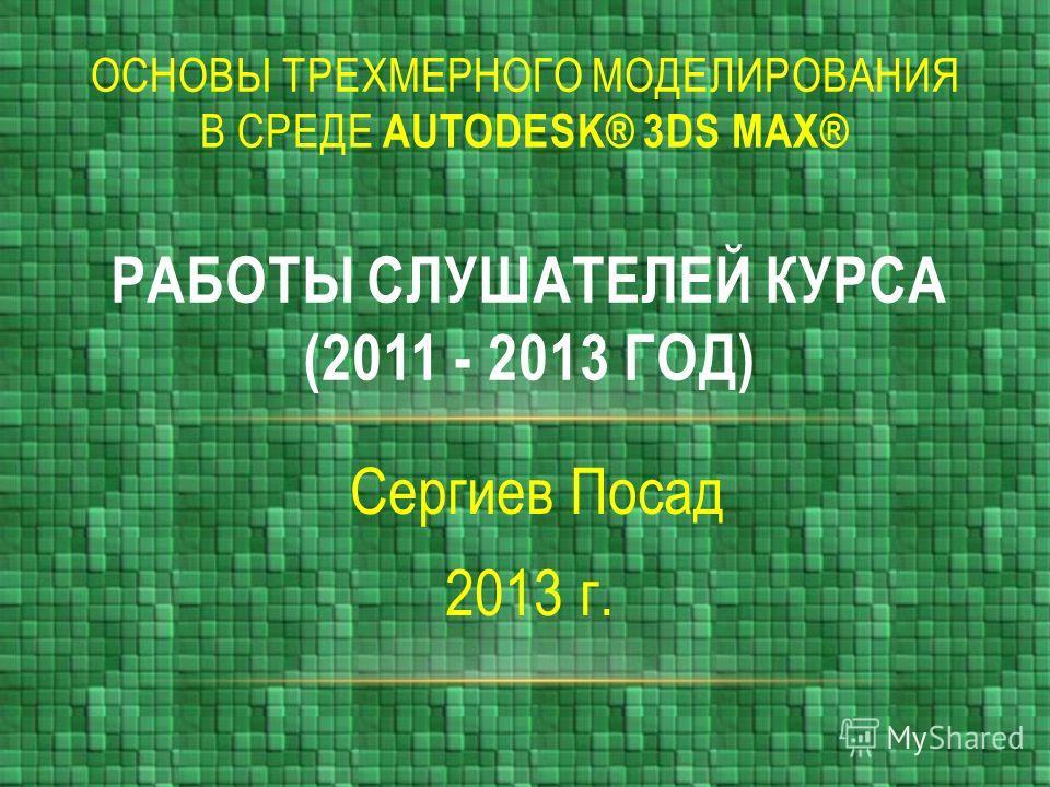 Сергиев Посад 2013 г. РАБОТЫ СЛУШАТЕЛЕЙ КУРСА (2011 - 2013 ГОД) ОСНОВЫ ТРЕХМЕРНОГО МОДЕЛИРОВАНИЯ В СРЕДЕ AUTODESK® 3DS MAX®