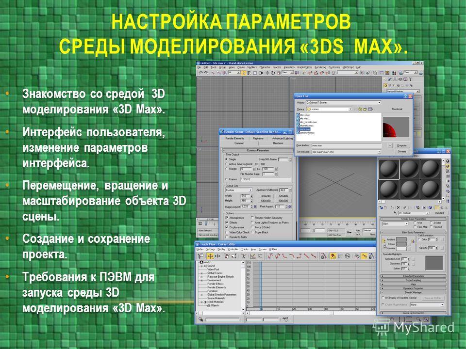 НАСТРОЙКА ПАРАМЕТРОВ СРЕДЫ МОДЕЛИРОВАНИЯ «3DS MAX». Знакомство со средой 3D моделирования «3D Max». Интерфейс пользователя, изменение параметров интерфейса. Перемещение, вращение и масштабирование объекта 3D сцены. Создание и сохранение проекта. Треб