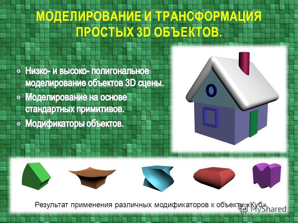 МОДЕЛИРОВАНИЕ И ТРАНСФОРМАЦИЯ ПРОСТЫХ 3D ОБЪЕКТОВ. Результат применения различных модификаторов к объекту «Куб»