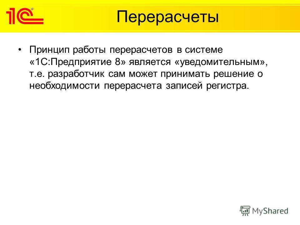 Перерасчеты Принцип работы перерасчетов в системе «1С:Предприятие 8» является «уведомительным», т.е. разработчик сам может принимать решение о необходимости перерасчета записей регистра.