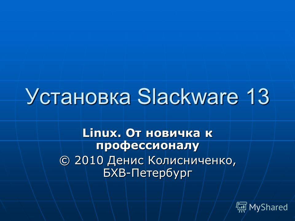 Установка Slackware 13 Linux. От новичка к профессионалу © 2010 Денис Колисниченко, БХВ-Петербург