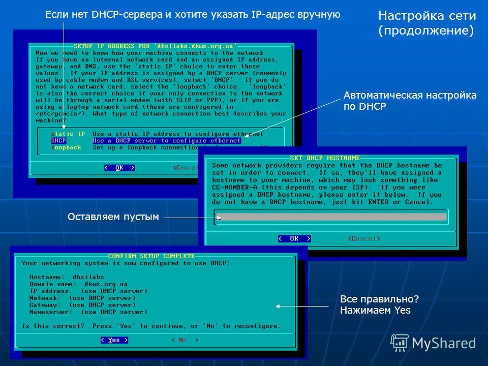 Автоматическая настройка по DHCP Если нет DHCP-сервера и хотите указать IP-адрес вручную Оставляем пустым Все правильно? Нажимаем Yes Настройка сети (продолжение)