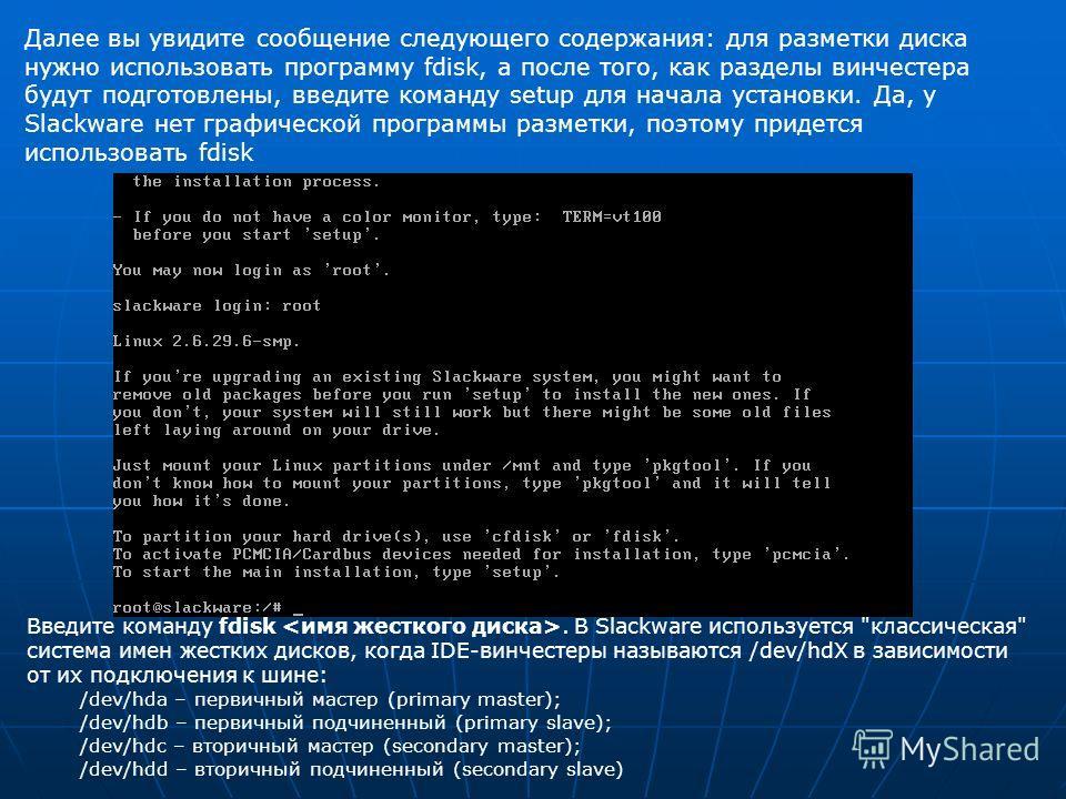 Далее вы увидите сообщение следующего содержания: для разметки диска нужно использовать программу fdisk, а после того, как разделы винчестера будут подготовлены, введите команду setup для начала установки. Да, у Slackware нет графической программы ра