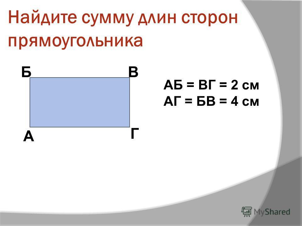 Найдите сумму длин сторон прямоугольника А БВ Г АБ = ВГ = 2 см АГ = БВ = 4 см