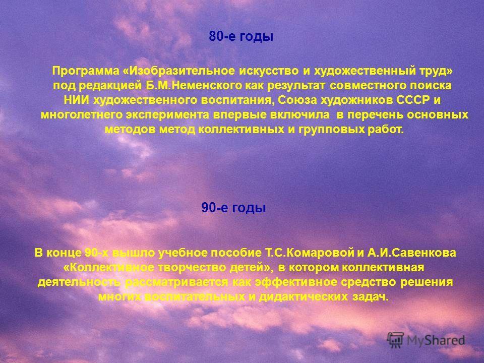 80-е годы Программа «Изобразительное искусство и художественный труд» под редакцией Б.М.Неменского как результат совместного поиска НИИ художественного воспитания, Союза художников СССР и многолетнего эксперимента впервые включила в перечень основных