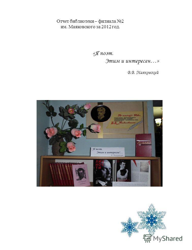 Отчет библиотеки – филиала 2 им. Маяковского за 2012 год. «Я поэт. Этим и интересен…» В.В. Маяковский