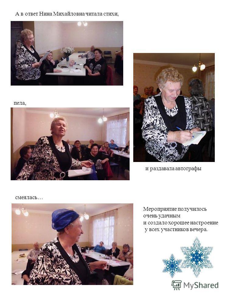 пела, смеялась… А в ответ Нина Михайловна читала стихи, и раздавала автографы Мероприятие получилось очень удачным и создало хорошее настроение у всех участников вечера.