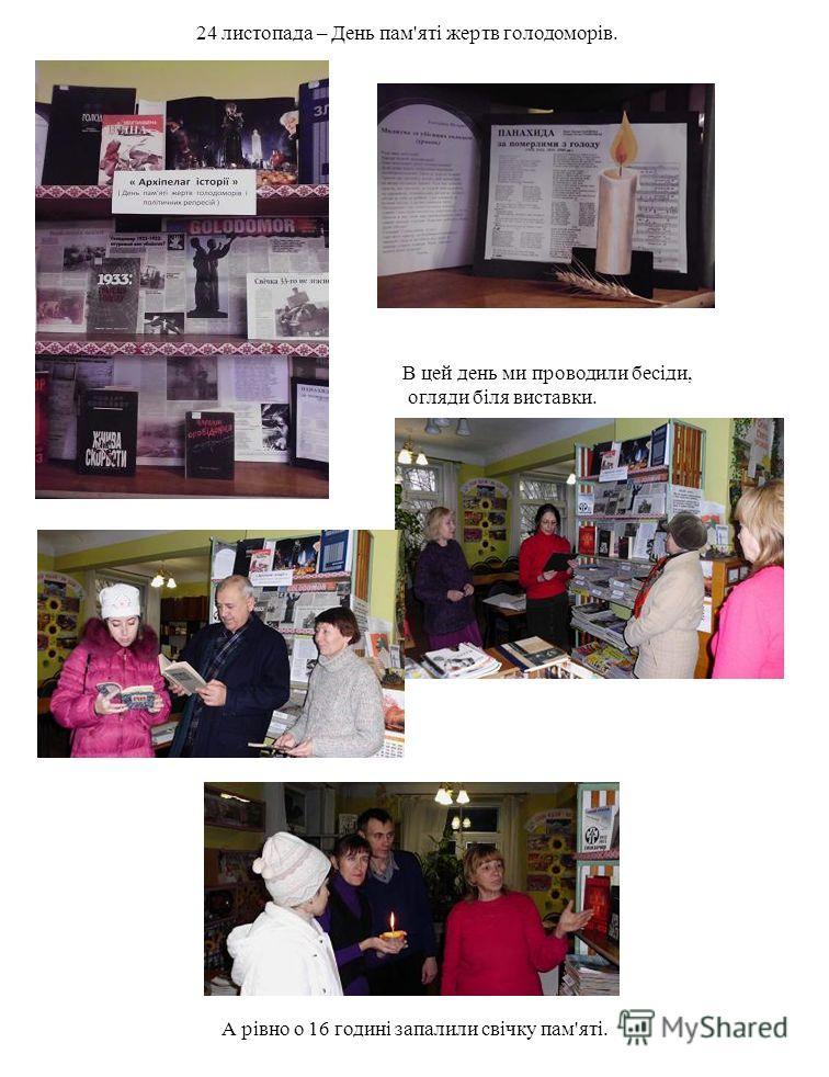 24 листопада – День пам'яті жертв голодоморів. В цей день ми проводили бесіди, огляди біля виставки. А рівно о 16 годині запалили свічку пам'яті.