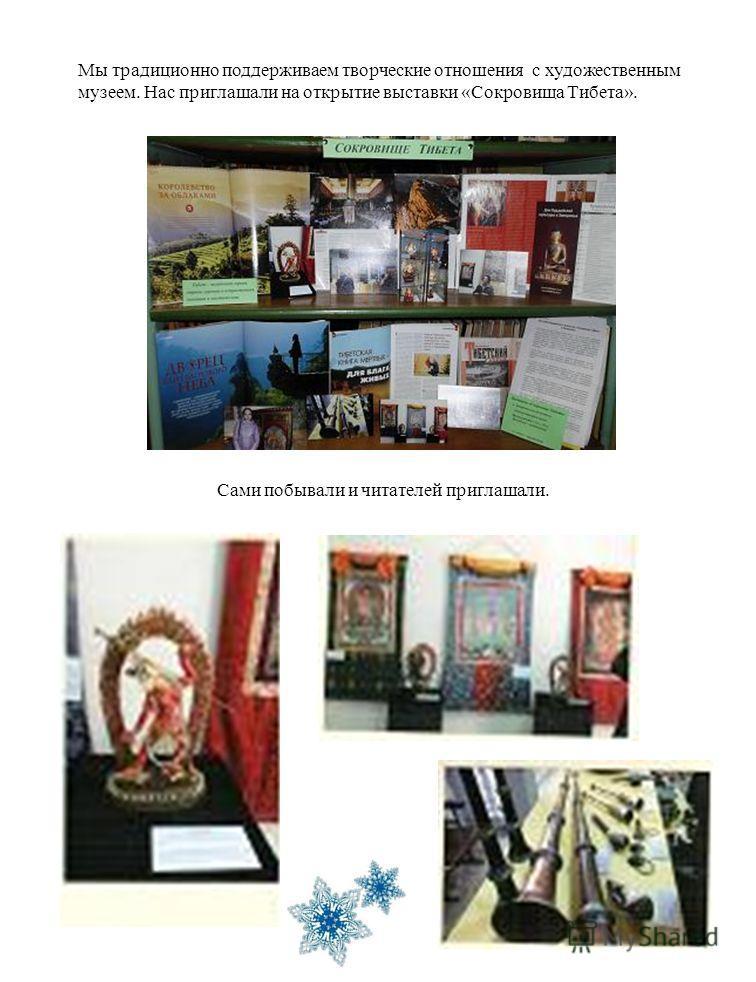 Мы традиционно поддерживаем творческие отношения с художественным музеем. Нас приглашали на открытие выставки «Сокровища Тибета». Сами побывали и читателей приглашали.