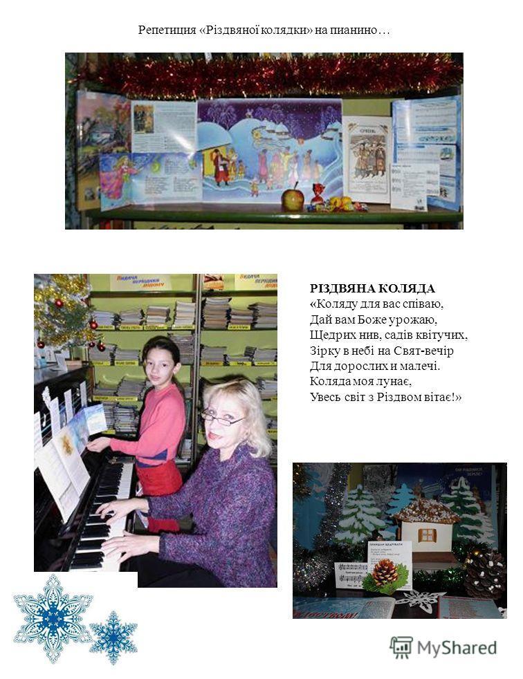 РІЗДВЯНА КОЛЯДА «Коляду для вас співаю, Дай вам Боже урожаю, Щедрих нив, садів квітучих, Зірку в небі на Свят-вечір Для дорослих и малечі. Коляда моя лунає, Увесь світ з Різдвом вітає!» Репетиция «Різдвяної колядки» на пианино…