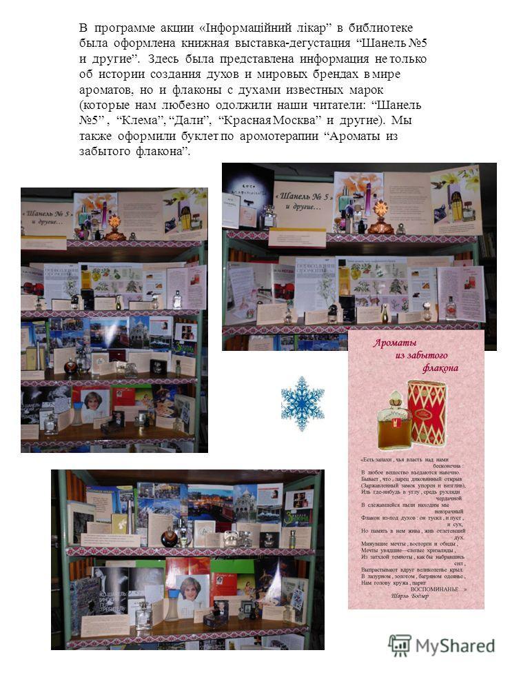 В программе акции «Інформаційний лікар в библиотеке была оформлена книжная выставка-дегустация Шанель 5 и другие. Здесь была представлена информация не только об истории создания духов и мировых брендах в мире ароматов, но и флаконы с духами известны