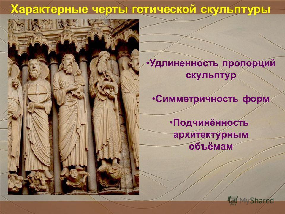 Характерные черты готической скульптуры Удлиненность пропорций скульптур Симметричность форм Подчинённость архитектурным объёмам