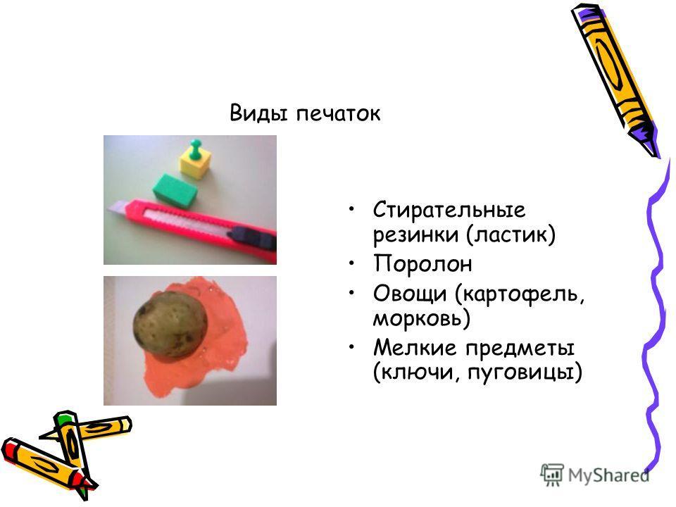 Виды печаток Стирательные резинки (ластик) Поролон Овощи (картофель, морковь) Мелкие предметы (ключи, пуговицы)