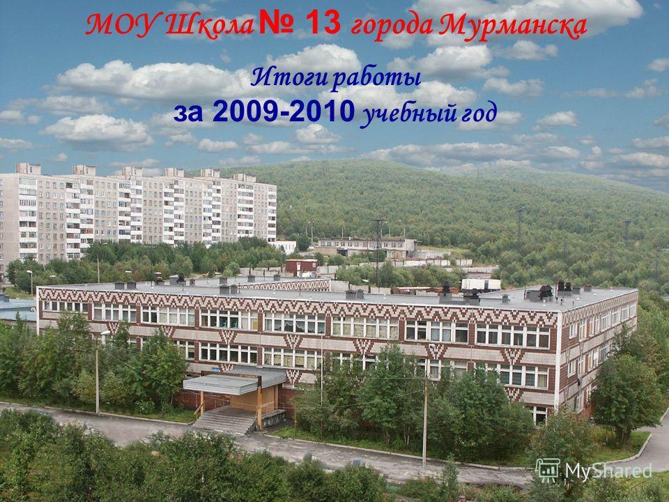 МОУ Школа 13 города Мурманска Итоги работы за 2009-2010 учебный год