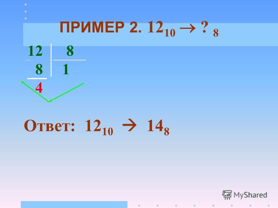 ПРИМЕР 1. 12 10 ? 2 12 2 6 2 0 6 3 2 0 2 1 1 Ответ: 12 10 1100 2