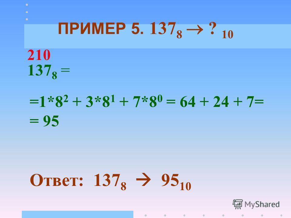 ПРИМЕР 4. 110100 2 ? 10 110100 2 = =1*2 5 + 1*2 4 + 0*2 3 + 1*2 2 +0*2 1 + +0*2 0 = 32 + 16 + 0 +4+0+0 = 52 Ответ: 110100 2 52 10 543210