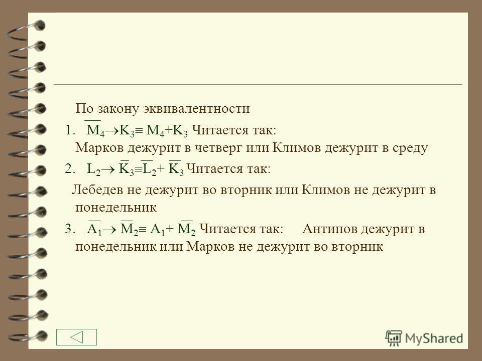Согласно условиям задачи составим систему логических уравнений 4 1. Если Лебедев не будет дежурить в понедельник, то в понедельник согласен дежурить Климов. L 1 K 1 Так как L 1 K 1 равносильно L 1 +K 1 L 1 K 1 L 1 +K 1 По закону двойного отрицания (L