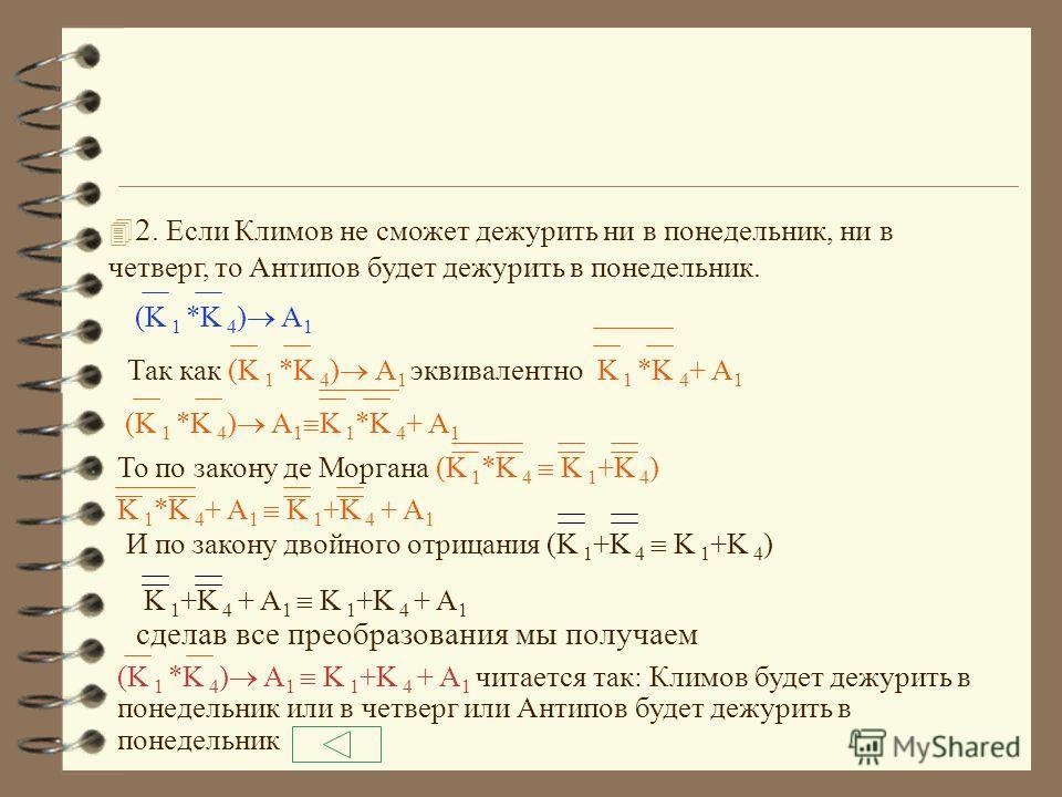 По закону эквивалентности 1. М 4 K 3 M 4 +K 3 Читается так: Марков дежурит в четверг или Климов дежурит в среду 2. L 2 K 3 L 2 + K 3 Читается так: Лебедев не дежурит во вторник или Климов не дежурит в понедельник 3. A 1 M 2 A 1 + M 2 Читается так: Ан