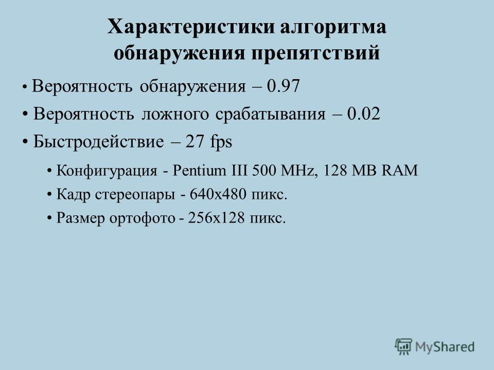 Характеристики алгоритма обнаружения препятствий Вероятность обнаружения – 0.97 Вероятность ложного срабатывания – 0.02 Быстродействие – 27 fps Конфигурация - Pentium III 500 MHz, 128 MB RAM Кадр стереопары - 640х480 пикс. Размер ортофото - 256х128 п