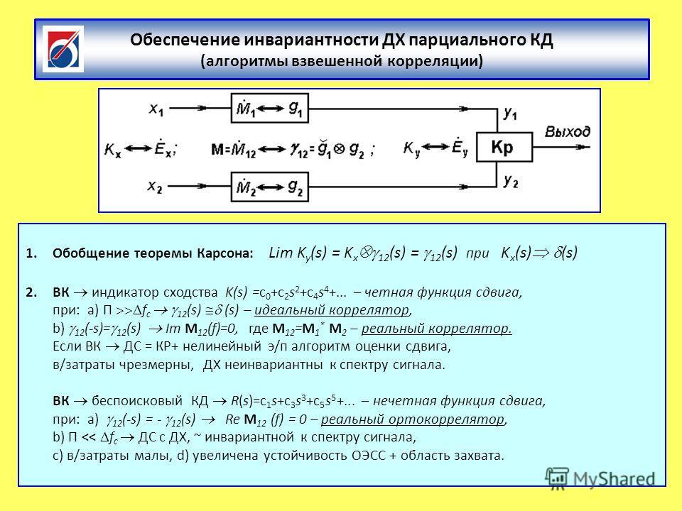 Обеспечение инвариантности ДХ парциального КД (алгоритмы взвешенной корреляции) 1.Обобщение теоремы Карсона: Lim K y (s) = K x 12 (s) = 12 (s) при K x (s) (s) 2.ВК индикатор сходства K(s) =с 0 +с 2 s 2 +с 4 s 4 +... – четная функция сдвига, при: a) П
