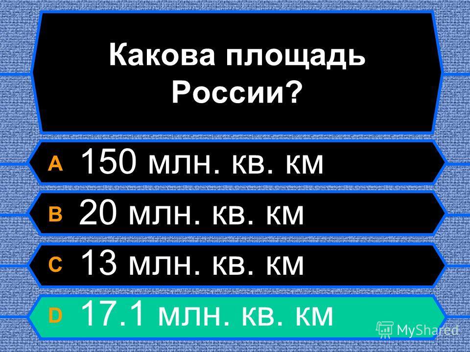 Какова площадь России? A 150 млн. кв. км B 20 млн. кв. км C 13 млн. кв. км D 17.1 млн. кв. км