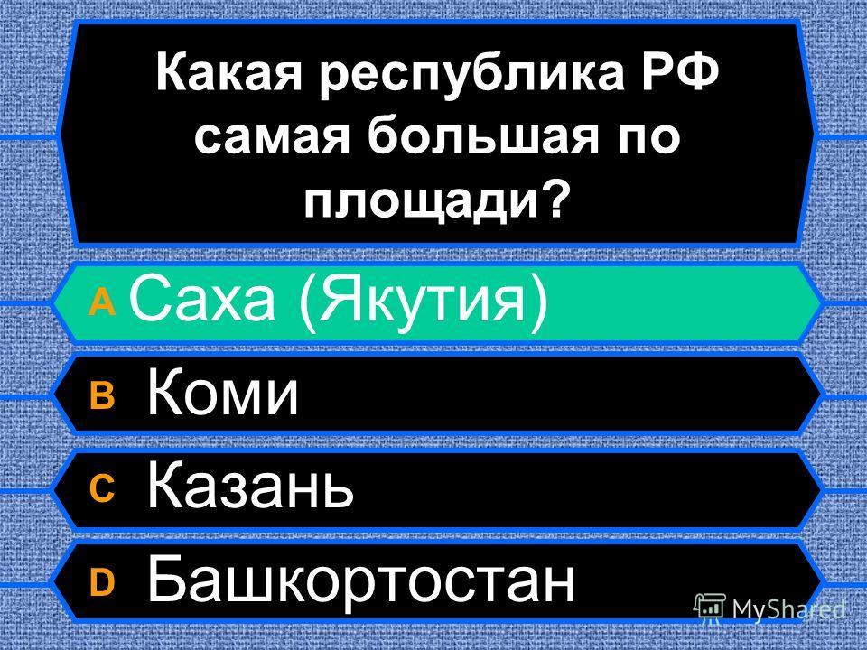 Какая республика РФ самая большая по площади? A Саха (Якутия) B Коми C Казань D Башкортостан