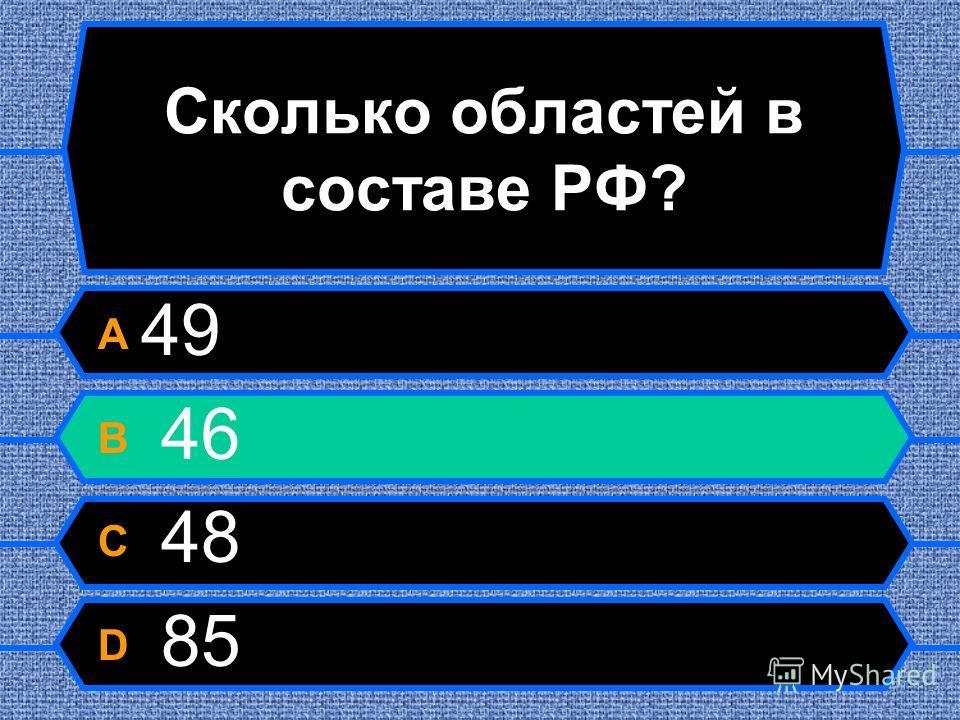 Сколько областей в составе РФ? A 49 B 46 C 48 D 85