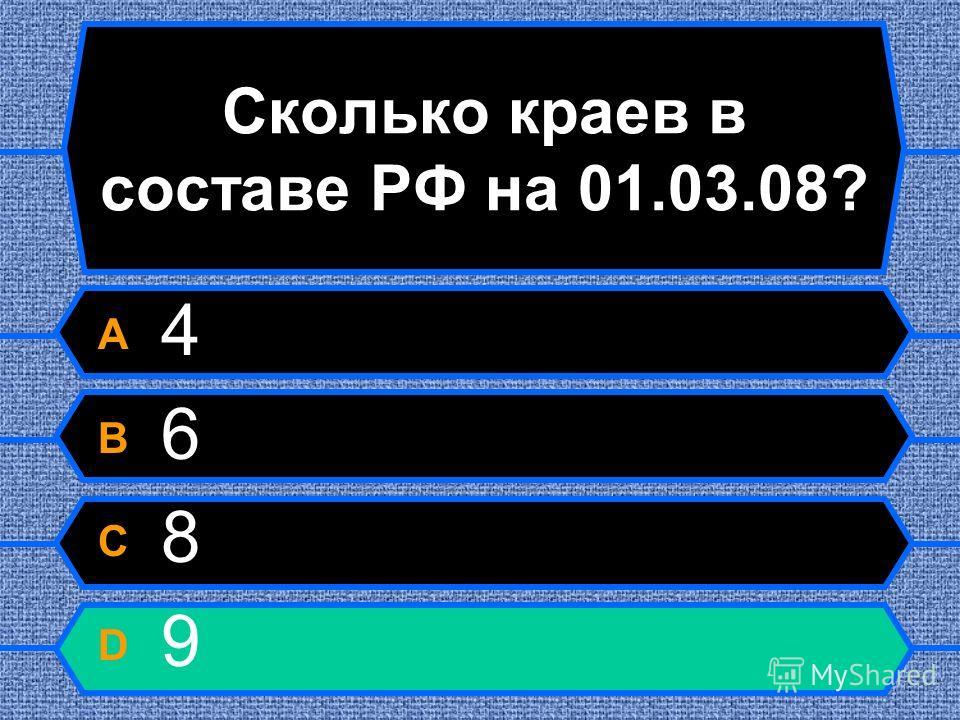Сколько краев в составе РФ на 01.03.08? A 4 B 6 C 8 D 9