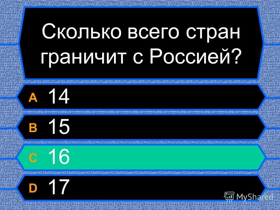 Сколько всего стран граничит с Россией? A 14 B 15 C 16 D 17