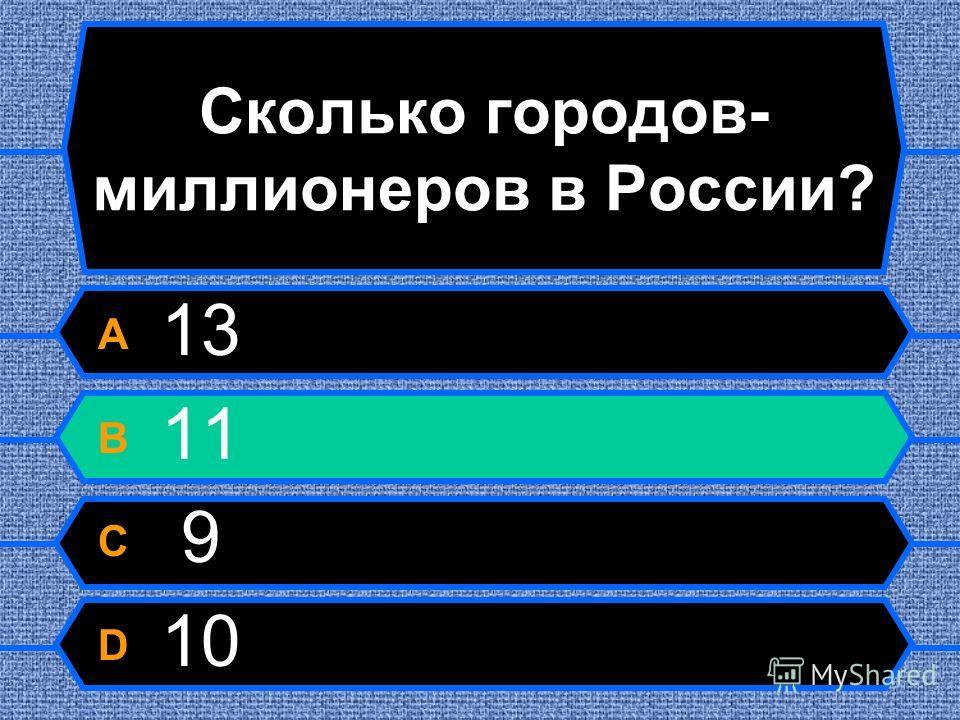 Сколько городов- миллионеров в России? A 13 B 11 C 9 D 10
