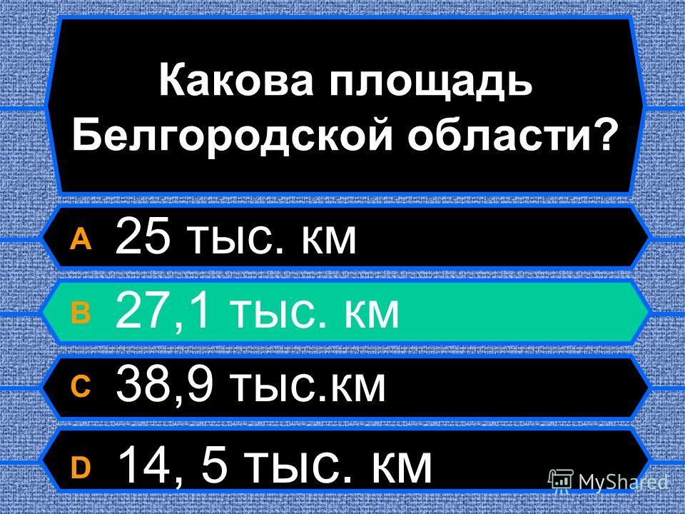 Какова площадь Белгородской области? A 25 тыс. км B 27,1 тыс. км C 38,9 тыс.км D 14, 5 тыс. км