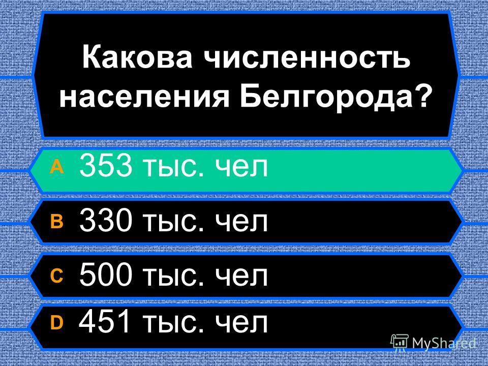 Какова численность населения Белгорода? A 353 тыс. чел B 330 тыс. чел C 500 тыс. чел D 451 тыс. чел