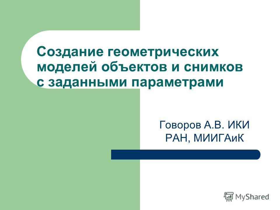 Создание геометрических моделей объектов и снимков с заданными параметрами Говоров А.В. ИКИ РАН, МИИГАиК