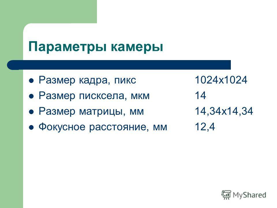 Параметры камеры Размер кадра, пикс1024х1024 Размер писксела, мкм14 Размер матрицы, мм14,34х14,34 Фокусное расстояние, мм12,4
