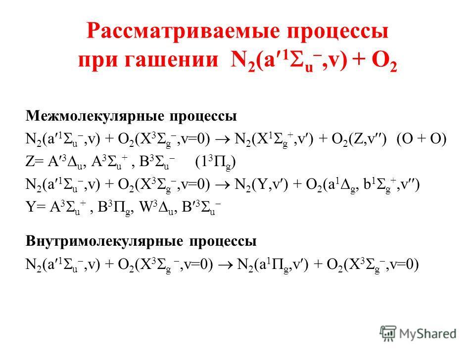 Рассматриваемые процессы при гашении N 2 (a 1 u,v) + O 2 Межмолекулярные процессы N 2 (a 1 u,v) + O 2 (X 3 g,v=0) N 2 (X 1 g +,v ) + O 2 (Z,v ) (O + O) Z= A 3 u, A 3 u +, B 3 u (1 3 g ) N 2 (a 1 u,v) + O 2 (X 3 g,v=0) N 2 (Y,v ) + O 2 (a 1 g, b 1 g +